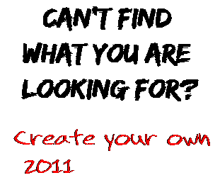 Can't find  what you are  looking for? Create your own  2011