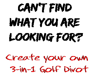 Can't find  what you are  looking for? Create your own  3-in-1 Golf Divot