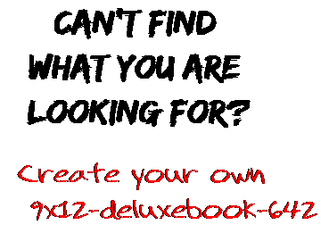 Can't find  what you are  looking for? Create your own  9x12-deluxebook-642