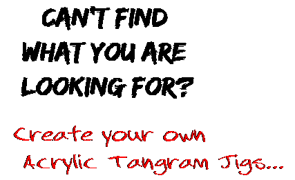 Can't find  what you are  looking for? Create your own  Acrylic Tangram Jigs...