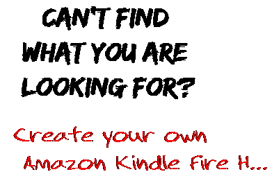 Can't find  what you are  looking for? Create your own  Amazon Kindle Fire H...
