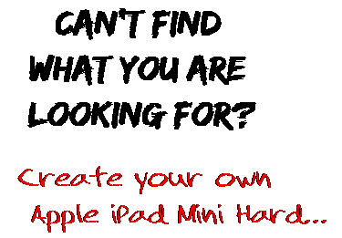 Can't find  what you are  looking for? Create your own  Apple iPad Mini Hard...