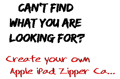 Can't find  what you are  looking for? Create your own  Apple iPad Zipper Ca...