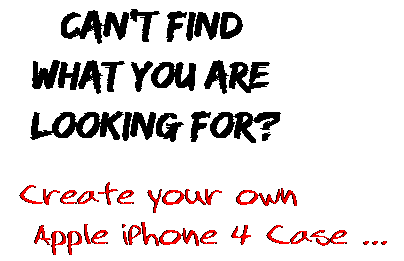 Can't find  what you are  looking for? Create your own  Apple iPhone 4 Case ...