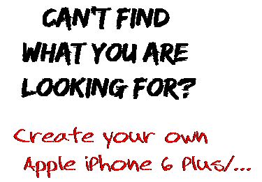 Can't find  what you are  looking for? Create your own  Apple iPhone 6 Plus/...