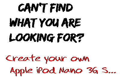 Can't find  what you are  looking for? Create your own  Apple iPod Nano 3G S...