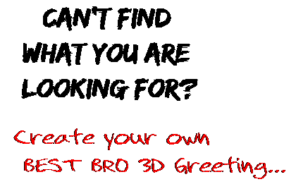 Can't find  what you are  looking for? Create your own  BEST BRO 3D Greeting...