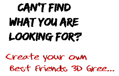 Can't find  what you are  looking for? Create your own  Best Friends 3D Gree...