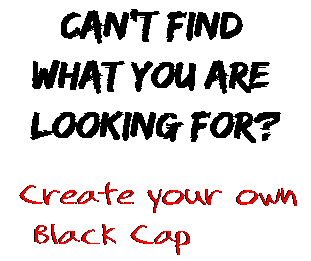 Can't find  what you are  looking for? Create your own  Black Cap
