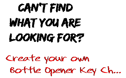 Can't find  what you are  looking for? Create your own  Bottle Opener Key Ch...