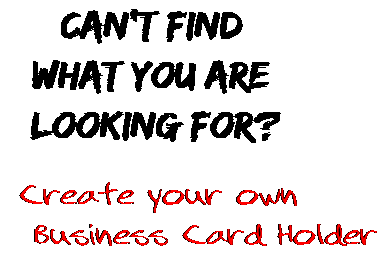 Can't find  what you are  looking for? Create your own  Business Card Holder