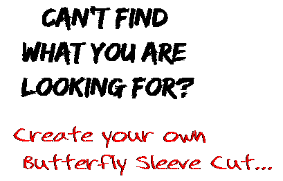 Can't find  what you are  looking for? Create your own  Butterfly Sleeve Cut...