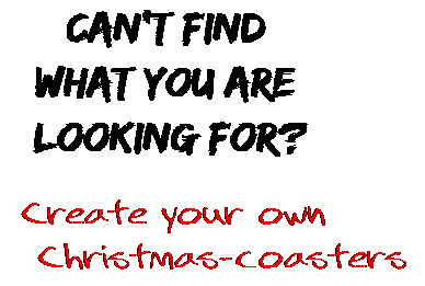 Can't find  what you are  looking for? Create your own  Christmas-coasters