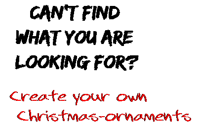 Can't find  what you are  looking for? Create your own  Christmas-ornaments