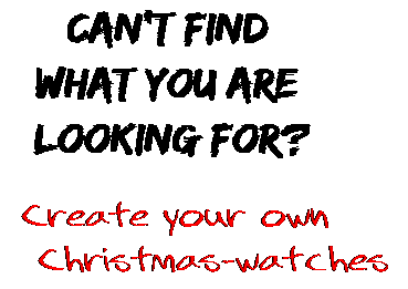 Can't find  what you are  looking for? Create your own  Christmas-watches