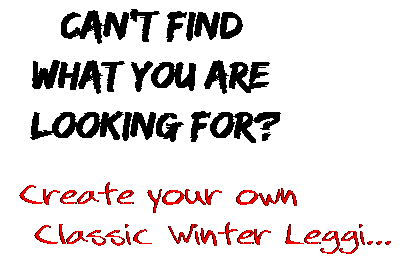 Can't find  what you are  looking for? Create your own  Classic Winter Leggi...