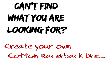 Can't find  what you are  looking for? Create your own  Cotton Racerback Dre...