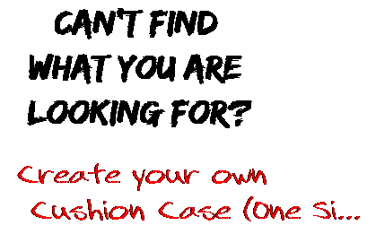 Can't find  what you are  looking for? Create your own  Cushion Case (One Si...