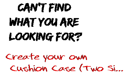 Can't find  what you are  looking for? Create your own  Cushion Case (Two Si...