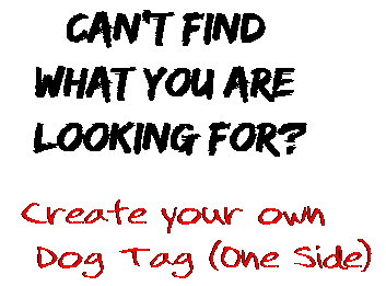 Can't find  what you are  looking for? Create your own  Dog Tag (One Side)