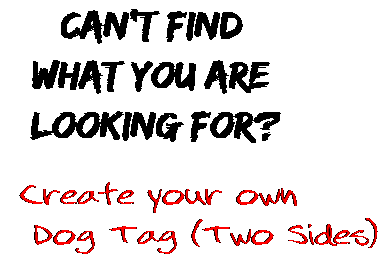 Can't find  what you are  looking for? Create your own  Dog Tag (Two Sides)