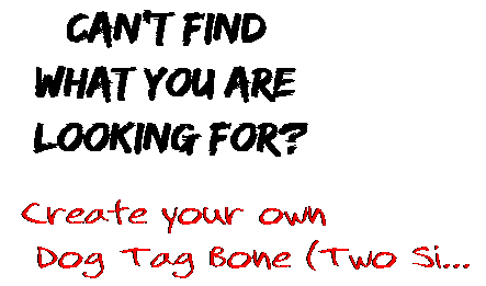 Can't find  what you are  looking for? Create your own  Dog Tag Bone (Two Si...