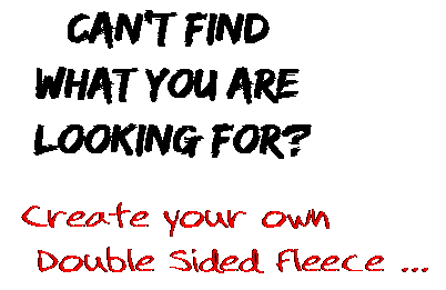 Can't find  what you are  looking for? Create your own  Double Sided Fleece ...