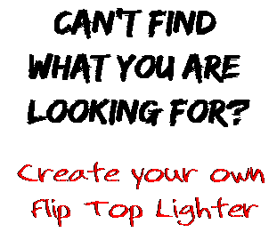 Can't find  what you are  looking for? Create your own  Flip Top Lighter