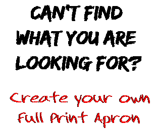 Can't find  what you are  looking for? Create your own  Full Print Apron