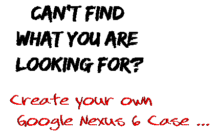 Can't find  what you are  looking for? Create your own  Google Nexus 6 Case ...