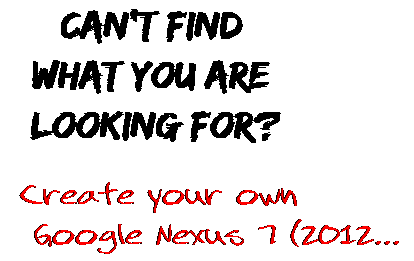 Can't find  what you are  looking for? Create your own  Google Nexus 7 (2012...
