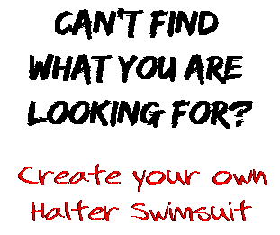 Can't find  what you are  looking for? Create your own  Halter Swimsuit