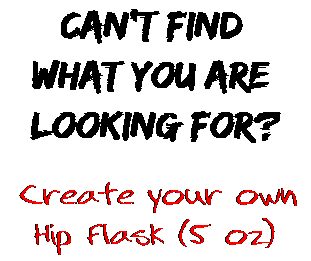 Can't find  what you are  looking for? Create your own  Hip Flask (5 oz)