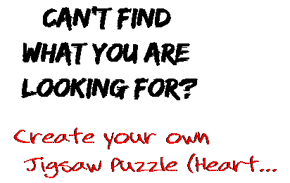Can't find  what you are  looking for? Create your own  Jigsaw Puzzle (Heart...