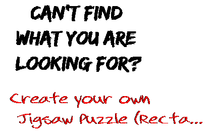 Can't find  what you are  looking for? Create your own  Jigsaw Puzzle (Recta...