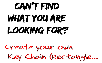 Can't find  what you are  looking for? Create your own  Key Chain (Rectangle...