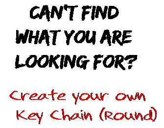 Can't find  what you are  looking for? Create your own  Key Chain (Round)