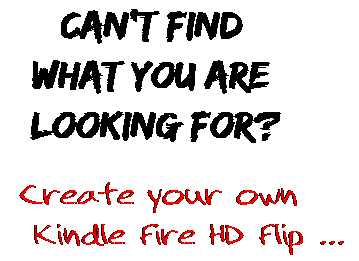 Can't find  what you are  looking for? Create your own  Kindle Fire HD Flip ...