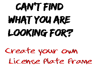 Can't find  what you are  looking for? Create your own  License Plate Frame