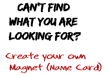 Can't find  what you are  looking for? Create your own  Magnet (Name Card)