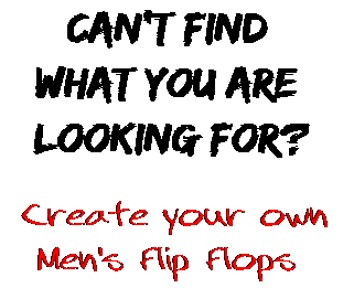 Can't find  what you are  looking for? Create your own  Men's Flip Flops