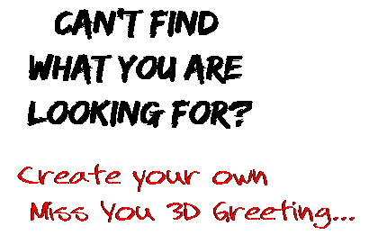 Can't find  what you are  looking for? Create your own  Miss You 3D Greeting...