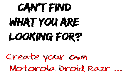 Can't find  what you are  looking for? Create your own  Motorola Droid Razr ...