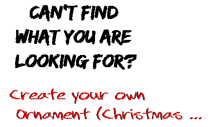 Can't find  what you are  looking for? Create your own  Ornament (Christmas ...