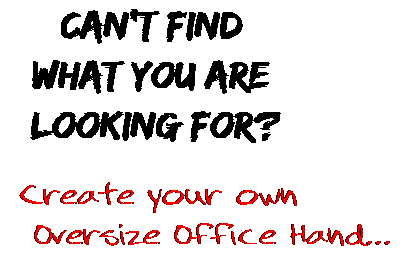 Can't find  what you are  looking for? Create your own  Oversize Office Hand...
