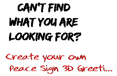 Can't find  what you are  looking for? Create your own  Peace Sign 3D Greeti...