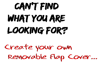 Can't find  what you are  looking for? Create your own  Removable Flap Cover...