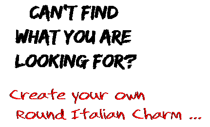Can't find  what you are  looking for? Create your own  Round Italian Charm ...