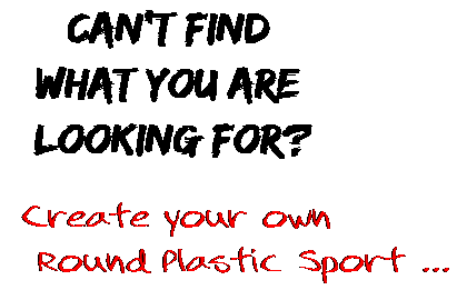 Can't find  what you are  looking for? Create your own  Round Plastic Sport ...