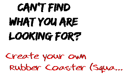 Can't find  what you are  looking for? Create your own  Rubber Coaster (Squa...